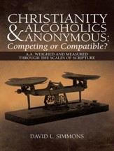 Christianity and Alcoholics Anonymous: Competing or Compatible?: A.A. Weighed and Measured Through the Scales of Scripture - eBook