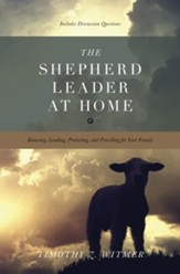 The Shepherd Leader at Home: Knowing, Leading, Protecting, and Providing for Your Family - eBook