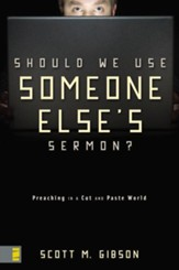 Should We Use Someone Else's Sermon?: Preaching in a Cut-and-Paste World - eBook