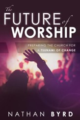 The Future of Worship: Preparing the Church for a Tsunami of Change - eBook