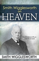 Smith Wigglesworth on Heaven: God's Great Plan for Your Life - eBook