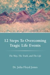12 Steps To Overcoming Tragic Life Events: The Way, The Truth, and The Life - eBook