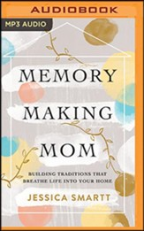 Memory-Making Mom: Building Traditions That Breathe Life Into Your Home - unabridged audiobook on MP3-CD