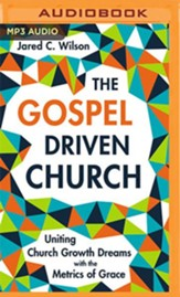 The Gospel Driven Church: Uniting Church Growth Dreams with the Metrics of Grace - unabridged audiobook on MP3-CD