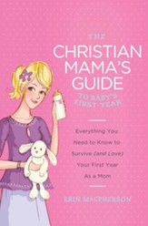 The Christian Mama's Guide to Baby's First Year: Everything You Need to Know to Survive (and Love) Your First Year as a Mom - eBook