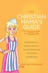 The Christian Mama's Guide to Parenting a Toddler: Everything You Need to Know to Survive (and Love) Your Child's Terrible Twos - eBook