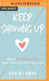 Keep Showing Up: How to Stay Crazy in Love When Your Love Drives You Crazy - unabridged audiobook on MP3-CD
