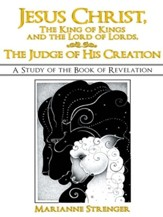 Jesus Christ, The King of Kings and the Lord of Lords, The Judge of His Creation: A Study of the Book of Revelation - eBook