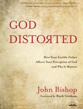 God Distorted: How Your Earthly Father Affects Your Perception of God and Why It Matters - eBook
