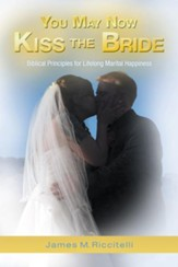 You May Now Kiss the Bride: Biblical Principles for Lifelong Marital Happiness - eBook