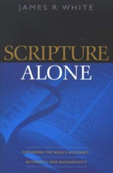Scripture Alone: Exploring the Bible's Accuracy, Authority and Authenticity - eBook