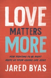 Love Matters More: How Fighting to Be Right Keeps Us from Loving Like Jesus