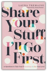 Share Your Stuff. I?ll Go First.: 10 Questions to Take Your Friendships to the Next Level