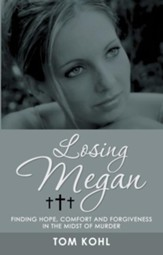 Losing Megan: Finding Hope, Comfort and Forgiveness in the Midst of Murder - eBook