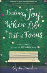 Finding Joy When Life Is Out of Focus: Philippians--A Study for Joy-Thirsty Women