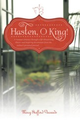 Hasten, O King!: A woman's journey through a life-threatening illness, and inspiring devotionals from the author's personal journal - eBook