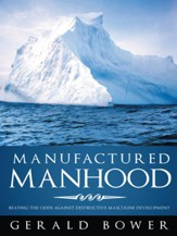 Manufactured Manhood: Beating the Odds against Destructive Masculine Development - eBook