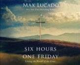 Six Hours One Friday: Living the Power of the Cross, Unabridged Audiobook on CD