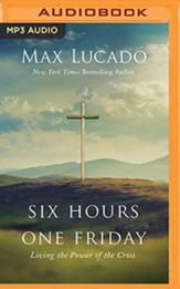Six Hours One Friday: Living the Power of the Cross, Unabridged Audiobook on MP3 CD