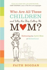 Who Are All These Children and Why Are They Calling Me Mom?: Embracing the Joyful Mess of Motherhood - eBook