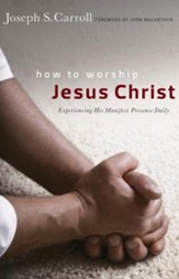How to Worship Jesus Christ: Experiencing His Manifest Presence Daily / New edition - eBook