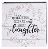 The World is Such a Nicer Place with You in It Daughter Box Sign