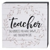 Teacher the Kindness You Have Shown Has Touched My Life Box Sign