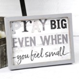 Pray Big Even When You Feel Small Framed Art