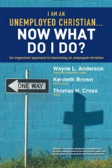 I Am An Unemployed Christian Now What Do I Do?: An Organized Approach to Becoming an Employed Christian - eBook
