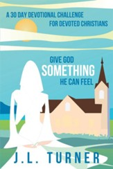 Give God Something He Can Feel: A 30 day devotional challenge for devoted Christians - eBook