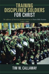 Training Disciplined Soldiers for Christ: The influence of American fundamentalism on Prairie Bible Institute (1922 1980) - eBook