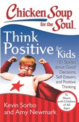 Chicken Soup for the Soul: Think Positive for Kids: 101 Stories about Good Decisions, Self-Esteem, and Positive Thinking - eBook
