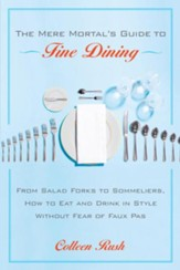 The Mere Mortal's Guide to Fine Dining: From Salad Forks to Sommeliers, How to Eat and Drink in Style Without Fear of Faux Pas - eBook