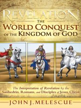 Revelation: The World Conquest of the Kingdom of God: The Interpretation of Revelation by the Sanhedrin, Romans, and Disciples of Jesus Christ - eBook