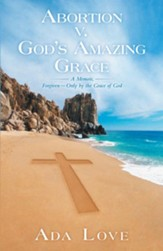 Abortion v. Gods Amazing Grace: A Memoir, ForgivenOnly by the Grace of God - eBook