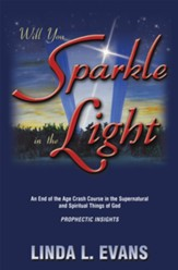 Will You Sparkle in the Light: An End-of-the-Age Crash Course in the Supernatural and Spiritual Things of God - eBook