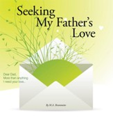 Seeking My Father's Love: Dear Dad, More than anything I need your love... - eBook