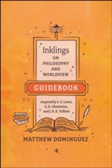Inklings on Philosophy and Worldview Student Guidebook: Inspired by C.S. Lewis, G.K. Chesterton, and J.R.R. Tolkien