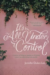 It's All Under Control: A Journey of Letting Go, Hanging On, and Finding a Peace You Almost Forgot was Possible, Hardcover
