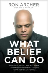 What Belief Can Do: How God Turned My Pain into Power and Tragedy into Triumph