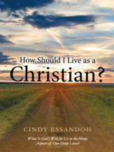 How Should I Live as a Christian?: What Is Gods Will for Us in the Many Aspects of Our Daily Lives? - eBook