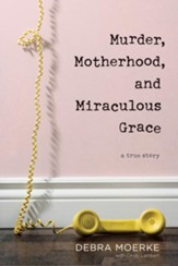 Murder, Motherhood, and Miraculous Grace: A True Story, softcover