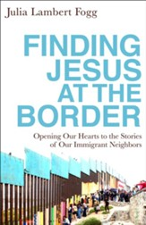 Finding Jesus at the Border: Opening Our Hearts to the Stories of Our Immigrant Neighbors