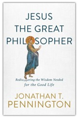 Jesus the Great Philosopher: Rediscovering the Way to a Whole, Meaningful, and Flourishing Life
