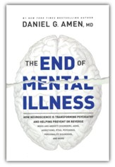 The End of Mental Illness: How Brain Science Is Transforming Psychiatry and Helping Prevent or Reverse Mood and Anxiety Disorders, ADHD, Addictions, PTSD, Psychosis, Personality Disorders, and More