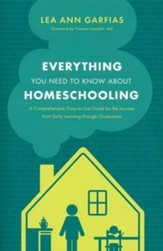 Everything You Need to Know about Homeschooling: A Comprehensive, Easy-to-Use Guide for the Journey from Early Learning through Graduation
