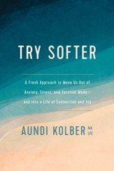 Try Softer: A Fresh Approach to Move Us Out of Anxiety, Stress, and Survival Mode-and into a Life of Connection and Joy
