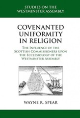 Covenanted Uniformity in Religion: The Influence of the Scottish Commissioners on the Ecclesiology of the Westminster Assembly - eBook