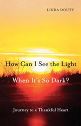 How Can I See the Light When It's So Dark?: Journey to a Thankful Heart - eBook