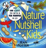 Nature in a Nutshell for Kids: Over 100 Activities You Can Do in 10 Minutes or Less